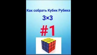 Как собрать Кубик Рубика 3×3? Видео-урок #1. МОЁ ПЕРВОЕ ВИДЕО!!!❤❤❤❤