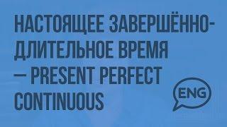 Настоящее завершенно-длительное время – Present Perfect Continuous. Видеоурок по английскому языку