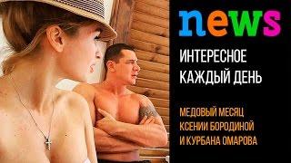 Медовый месяц Ксении Бородиной и Курбана Омарова