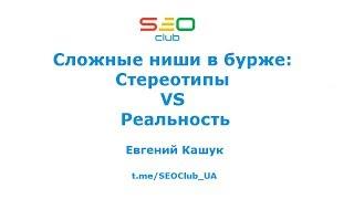 Сложные ниши в бурже: Стереотипы VS Реальность - Евгений Кашук SEO-Club Ukraine