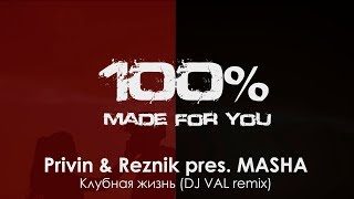 Privin & Reznik pres. MASHA - Клубная жизнь (DJ VAL remix) [100% Made For You]