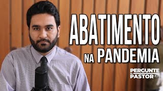 ABATIMENTO DURANTE A PANDEMIA | #PergunteAoPastor