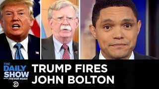 Trump Fires John Bolton  The Daily Show