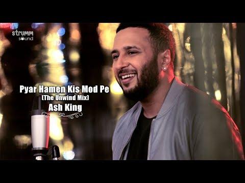 Pyar Hamen Kis Mod Pe Le Aaya | The Unwind Mix | Ash King