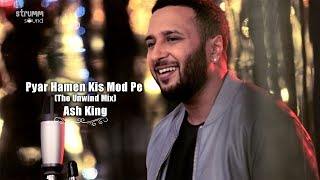 Pyar Hamen Kis Mod Pe Le Aaya | The Unwind Mix | Ash King