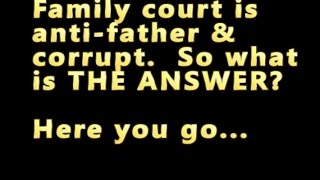 Family Court is anti-father...ONLY ONE answer: