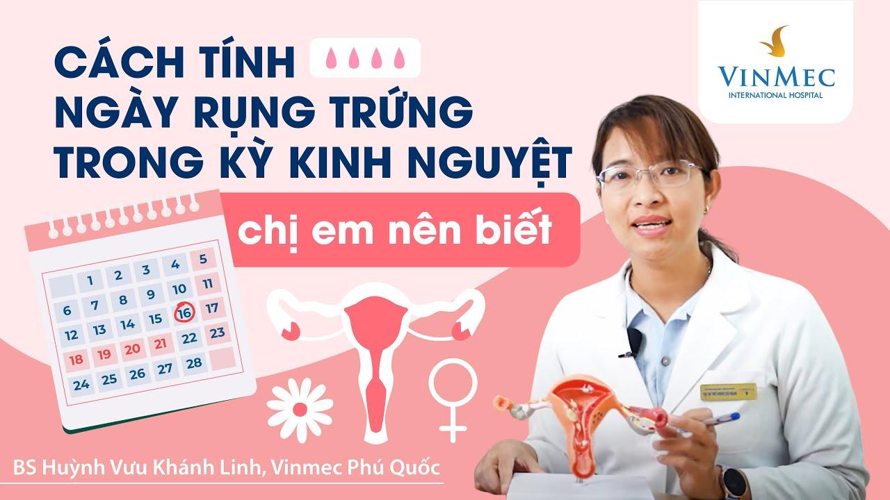 Ngày rụng trứng là ngày nào trong suốt 1 chu kỳ kinh nguyệt?BS Huỳnh Vưu Khánh Linh, Vinmec Phú Quốc