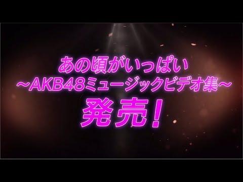 「あの頃がいっぱい〜AKB48ミュージックビデオ集〜」DVD&Blu-rayダイジェスト公開!! / AKB48[公式]