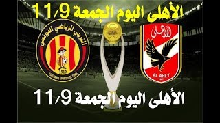 جديد أخبار الأهلى اليوم الجمعة 9-11-2018 وتشكيل الأهلى أمام الترجى اليوم وقناة مفتوحة للمباراة