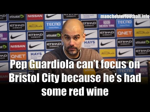 Pep Guardiola can't focus on Bristol City because he's had some red wine