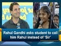 Rahul Gandhi asks student to call him Rahul instead of 'Sir'