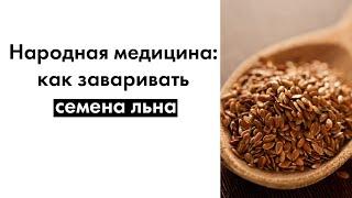 Народная медицина: как заваривать семена льна