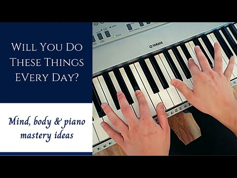 Will You Do These Things Every Day? | Mind, Body, Piano - Mastery Ideas (2019)