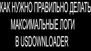 Как нужно правильно делать максимальные логи в USDownloader