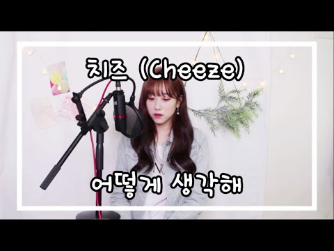 치즈(Cheeze) – 어떻게생각해 (How do you think) COVER by 보람