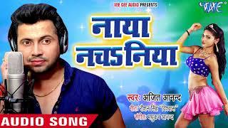 ajeet anand new लोकगीत धमाका 2018 नाया नचsनिया naya nachaniya bhojpuri hit song 2018