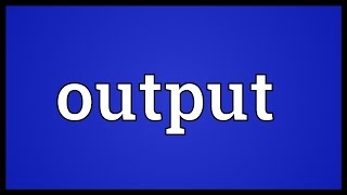 Output Meaning