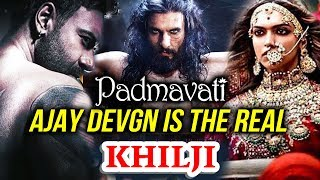 Padmavati: Ajay Devgn Is The REAL KHILJI And Not Ranveer Singh