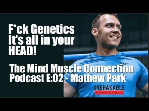 E02 | Mind Muscle Connection Podcast | F*ck Genetics, It's all in your head - Mathew Park