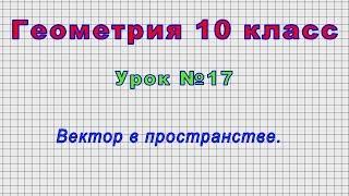 Геометрия 10 класс (Урок№17 - Вектор в пространстве.)