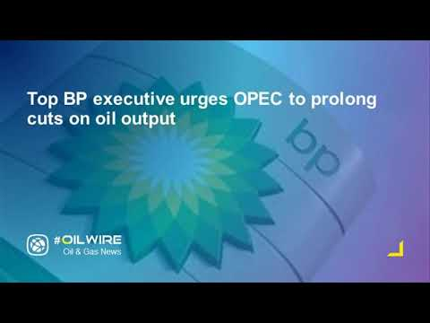 Top BP executive urges OPEC to prolong cuts on oil output