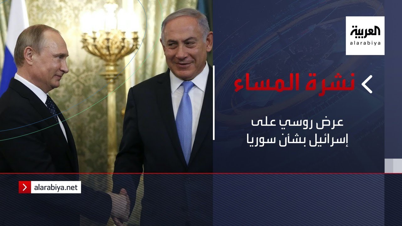 نشرة المساء | عرض روسي على إسرائيل بشأن سوريا
