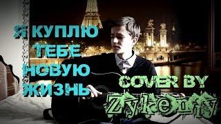 Я куплю тебе новую жизнь (Cover by Zykeniy)
