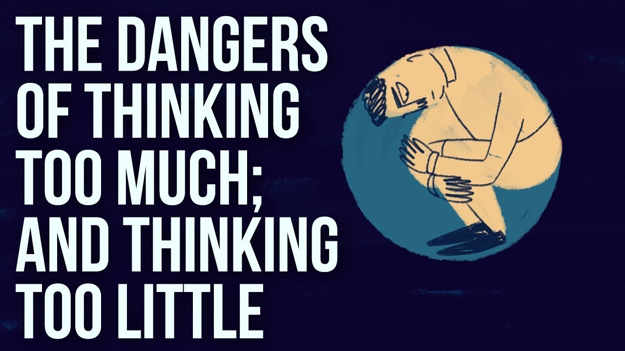 The Dangers of Thinking Too Much And Thinking Too Little