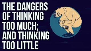 The Dangers of Thinking Too Much; And Thinking Too Little