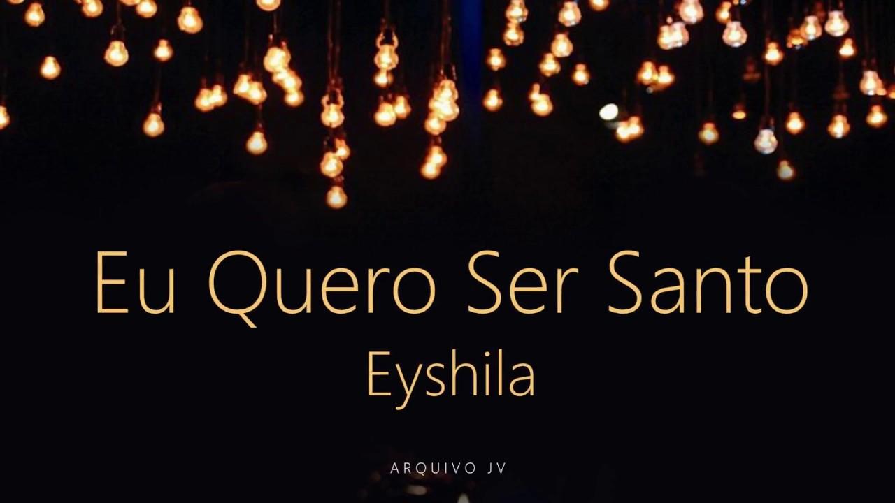 musica eu quero ser santo eyshila