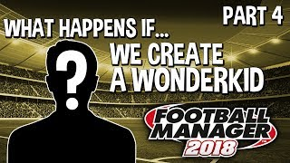 What Happens If... We Create A WonderKid??? | Part 4 | Football Manager 2018