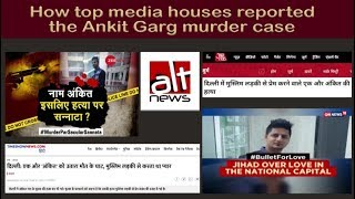 How top media houses communalised the issue of Delhi resident Ankit Garg's murder
