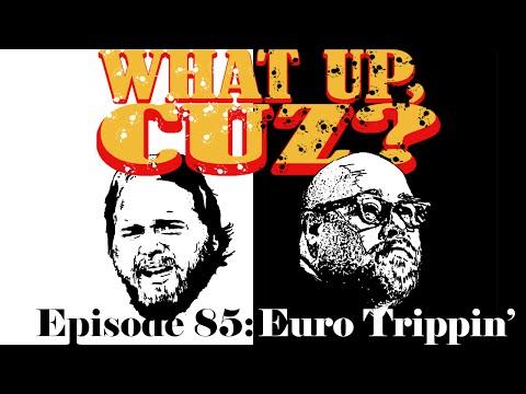 What Up, Cuz? 85: Euro Trippin'