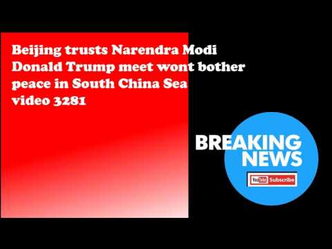 Beijing trusts Narendra Modi Donald Trump meet wont bother peace in South China Sea video 3281