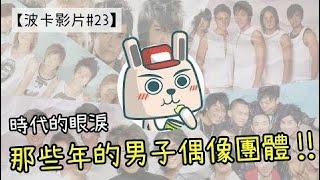 【波卡影片#23】時代的眼淚|幫你回顧「那些年的男子偶像團體」