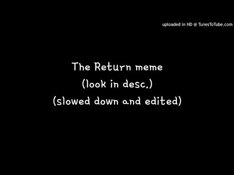 the return meme // reupload reupload // slowed down and edited