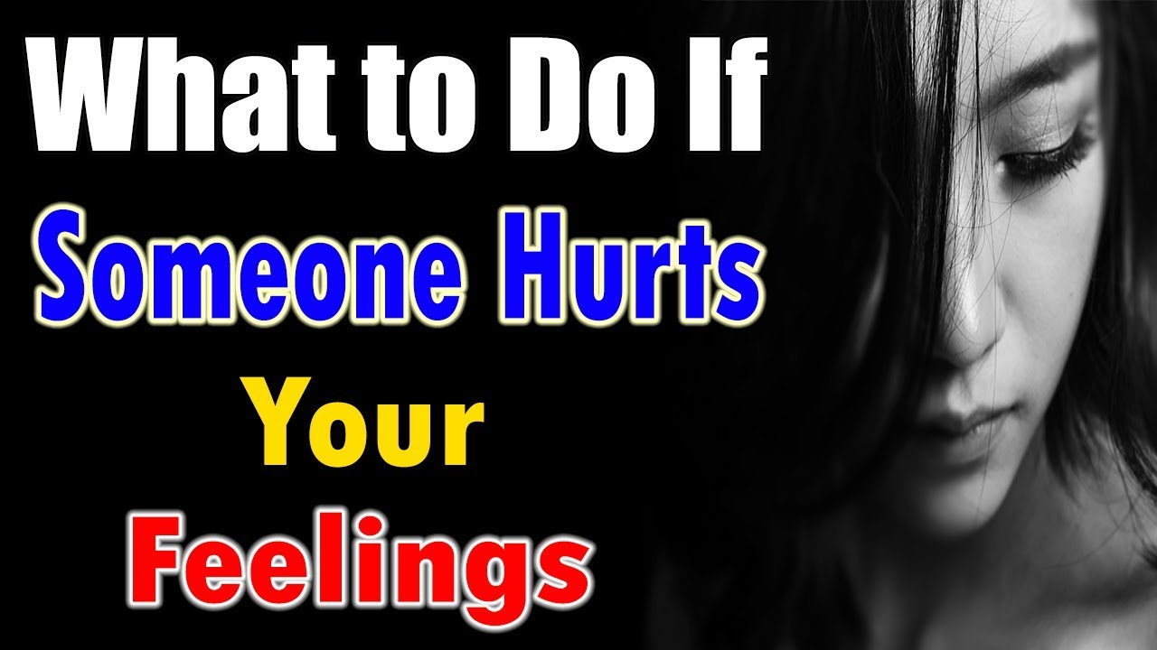 What To Do If Someone Hurts Your Feelings How To Handle People Who