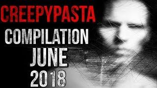 CREEPYPASTA COMPILATION - JUNE 2018