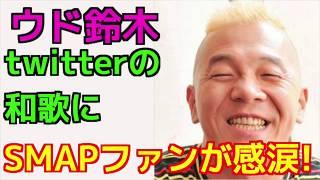 【号泣】ウド鈴木がtwitterに上げた和歌にSMAPファンが感涙し感謝した理...