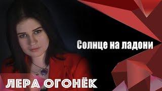 Лера ОГОНЁК  -Солнце на ладони (ПРЕМЬЕРА КЛИПА)