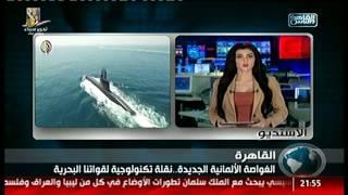 القاهرة والناس | الغواصة الألمانية الجديدة .. نقلة تكنولوجية لقواتنا البحرية