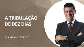 A Tribulação de Dez Dias | Rev. Amauri Oliveira