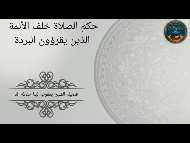 حكم الصلاة خلف الائمة الذين يقرءون البردة للشيخ يعقوب البنا - حفظه الله-