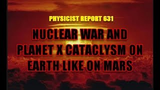 Physicist Report 631:  Nuclear war and Planet X cataclysm on Earth like on Mars
