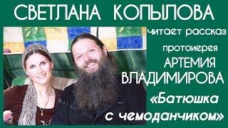 СВЕТЛАНА КОПЫЛОВА читает рассказ «БАТЮШКА С ЧЕМОДАНЧИКОМ» / Автор - протоиерей АРТЕМИЙ ВЛАДИМИРОВ
