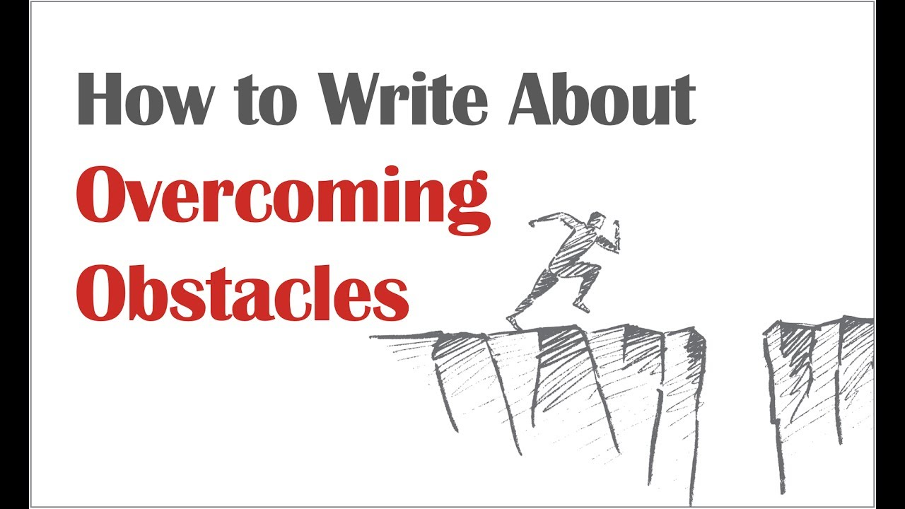 How To Write About Overcoming Obstacles In Your Application Essays  How To Write About Overcoming Obstacles In Your Application Essays