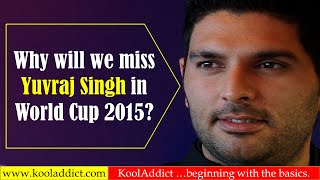 Why Yuvraj Singh Will be Missed? (Cricket World Cup 2015 Special)
