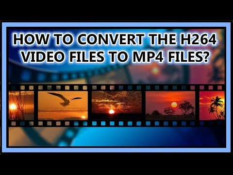 HOW TO CONVERT THE H264 VIDEO FILES TO MP4 FILES?