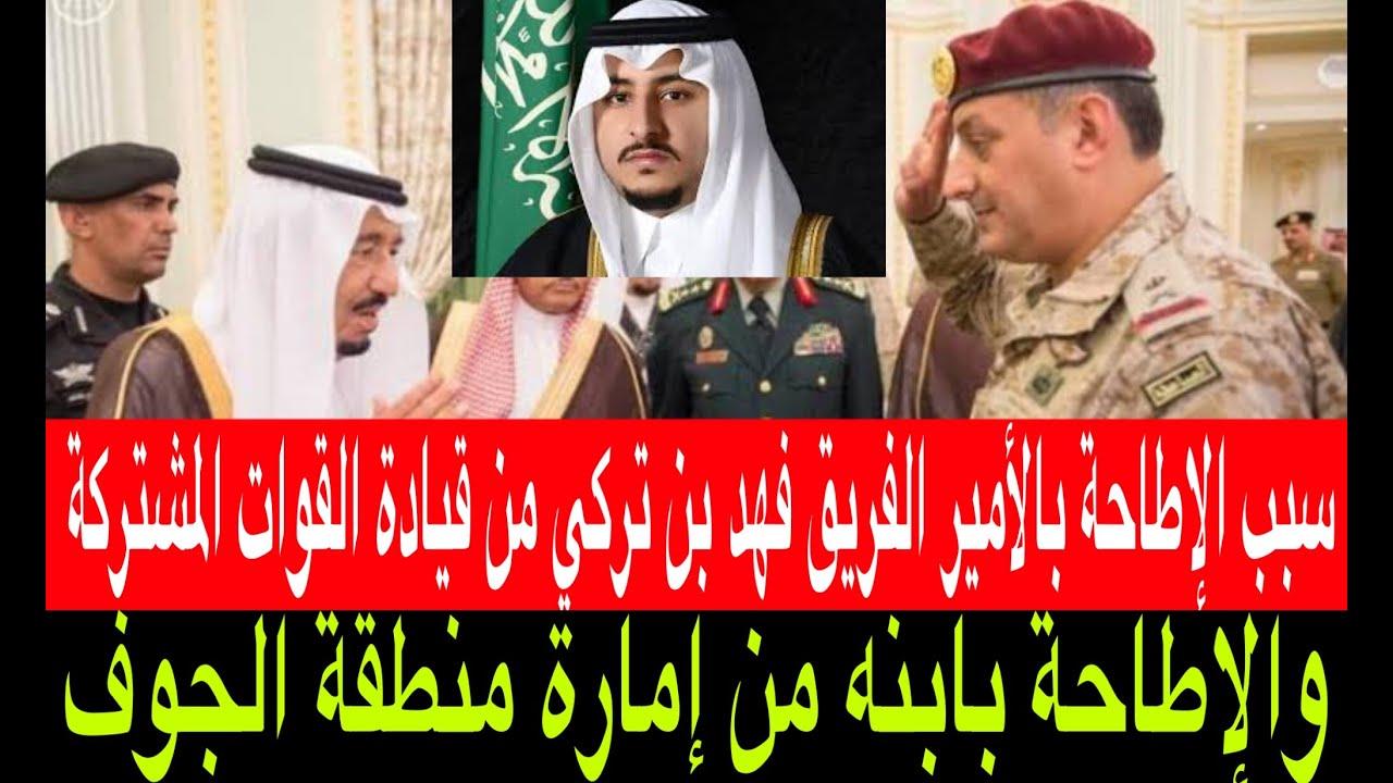 سبب الإطاحة بالأمير الفريق فهد بن تركي من قيادة القوات المشتركة في اليمن وابنه من إمارة الجوف Youtube