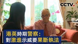 英退役警察:赞赏香港警队的职业性和法律操守 对激进示威应果断执法 | CCTV